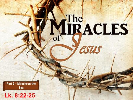 Part 5 – Miracle on the Sea Lk. 8:22-25. Lk. 8:22 Now it happened, on a certain day, that He got into a boat with His disciples. And He said to them,