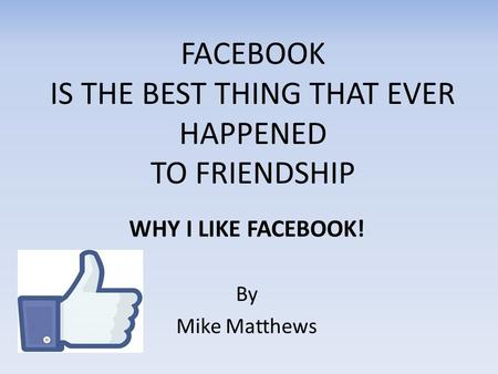 FACEBOOK IS THE BEST THING THAT EVER HAPPENED TO FRIENDSHIP WHY I LIKE FACEBOOK! By Mike Matthews.