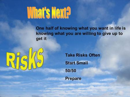 Take Risks Often Start Small 50/50 Prepare One half of knowing what you want in life is knowing what you are willing to give up to get it.