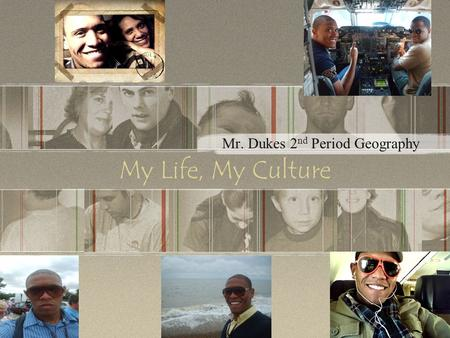 My Life, My Culture Mr. Dukes 2 nd Period Geography.