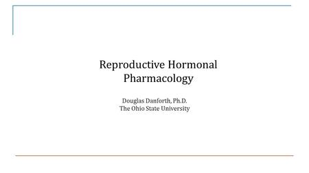 Reproductive Hormonal Pharmacology Douglas Danforth, Ph.D. The Ohio State University.