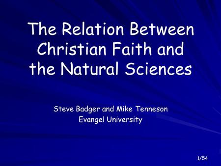 1/54 The Relation Between Christian Faith and the Natural Sciences Steve Badger and Mike Tenneson Evangel University.