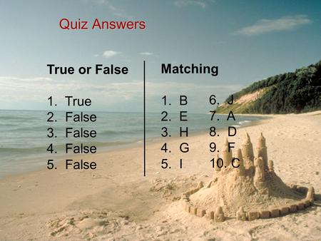 Quiz Answers True or False 1. True 2. False 3. False 4. False 5. False Matching 1. B 2. E 3. H 4. G 5. I 6. J 7. A 8. D 9. F 10. C.
