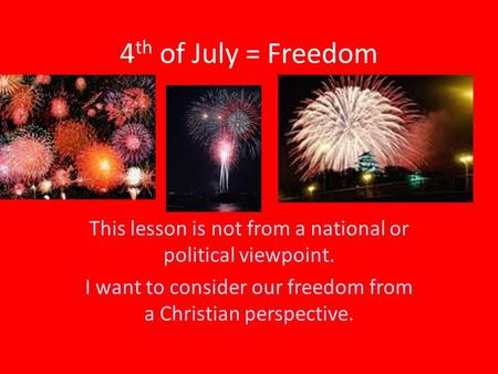 4 th of July = Freedom This lesson is not from a national or political viewpoint. I want to consider our freedom from a Christian perspective.