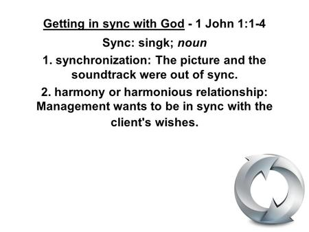 Getting in sync with God - 1 John 1:1-4 Sync: singk; noun 1. synchronization: The picture and the soundtrack were out of sync. 2. harmony or harmonious.