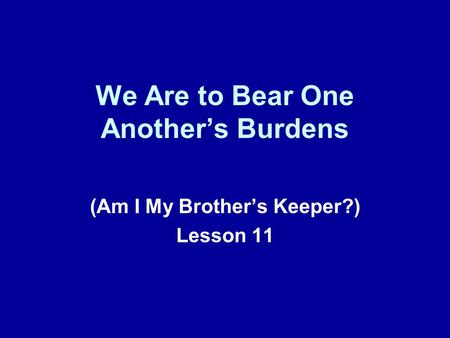 We Are to Bear One Another's Burdens (Am I My Brother's Keeper?) Lesson 11.