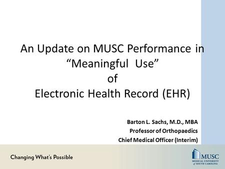 "An Update on MUSC Performance in ""Meaningful Use"" of Electronic Health Record (EHR) Barton L. Sachs, M.D., MBA Professor of Orthopaedics Chief Medical."