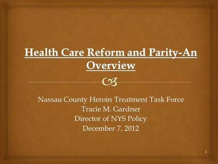 1 Nassau County Heroin Treatment Task Force Tracie M. Gardner Director of NYS Policy December 7, 2012.