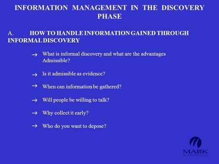 INFORMATION MANAGEMENT IN THE DISCOVERY PHASE A.HOW TO HANDLE INFORMATION GAINED THROUGH INFORMAL DISCOVERY What is informal discovery and what are the.