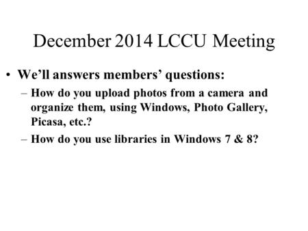 December 2014 LCCU Meeting We'll answers members' questions: –How do you upload photos from a camera and organize them, using Windows, Photo Gallery, Picasa,