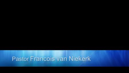 Pastor Francois van Niekerk. YOUR HEAVENLY FATHER.