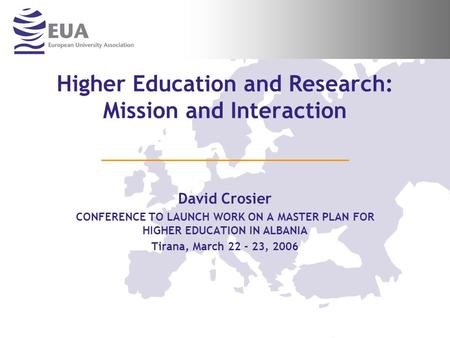 Higher Education and Research: Mission and Interaction David Crosier CONFERENCE TO LAUNCH WORK ON A MASTER PLAN FOR HIGHER EDUCATION IN ALBANIA Tirana,