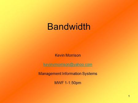 1 Bandwidth Kevin Morrison Management Information Systems MWF 1-1:50pm.