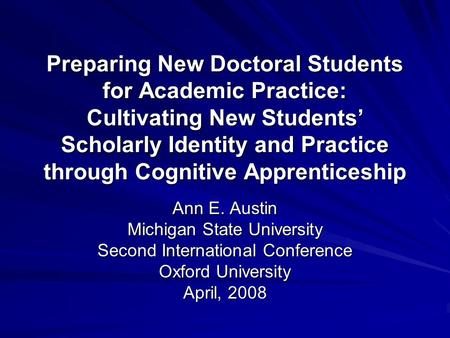 Preparing New Doctoral Students for Academic Practice: Cultivating New Students' Scholarly Identity and Practice through Cognitive Apprenticeship Ann E.