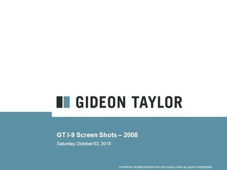 COPYRIGHT © 2008 GIDEON TAYLOR CONSULTING. ALL RIGHTS RESERVED GT I-9 Screen Shots – 2008 Saturday, October 03, 2015.