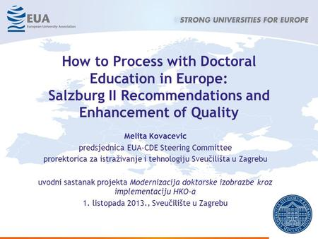 How to Process with Doctoral Education in Europe: Salzburg II Recommendations and Enhancement of Quality Melita Kovacevic predsjednica EUA-CDE Steering.