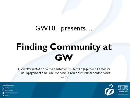 GW101 presents… Finding Community at GW A Joint Presentation by the Center for Student Engagement, Center for Civic Engagement and Public Service, & Multicultural.