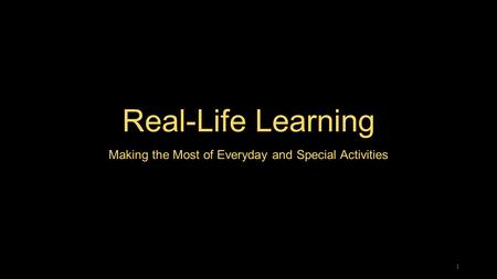 Real-Life Learning Making the Most of Everyday and Special Activities 1.