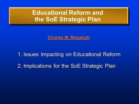 Educational Reform and the SoE Strategic Plan 1. Issues Impacting on Educational Reform 2. Implications for the SoE Strategic Plan Charles M. Reigeluth.