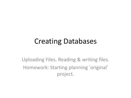 Creating Databases Uploading Files. Reading & writing files. Homework: Starting planning 'original' project.