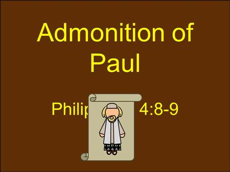 "Admonition of Paul Philippians 4:8-9. Living by Paul's example ""Finally, brethren, whatsoever things are true, whatsoever things are honest, whatsoever."