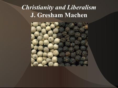 Christianity and Liberalism J. Gresham Machen. Order of business... ● I. Introduction ● II. Doctrine ● III. God and Man ● IV. The Bible ● V. Christ ●