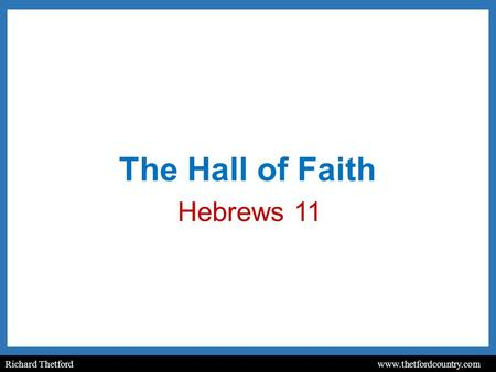 Richard Thetford www.thetfordcountry.com The Hall of Faith Hebrews 11.