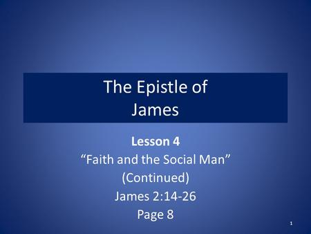 "The Epistle of James Lesson 4 ""Faith and the Social Man"" (Continued) James 2:14-26 Page 8 1."