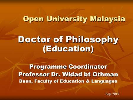 Open University Malaysia Open University Malaysia Doctor of Philosophy (Education) Programme Coordinator Professor Dr. Widad bt Othman Dean, Faculty of.