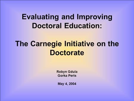Evaluating and Improving Doctoral Education: The Carnegie Initiative on the Doctorate Robyn Gdula Gorka Peris May 4, 2004.