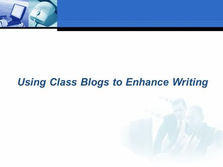 "Using Class Blogs to Enhance Writing. Introduction  What is a blog?  A ""Blog"" is the blending of the two words ""web log"". It is found on the internet."