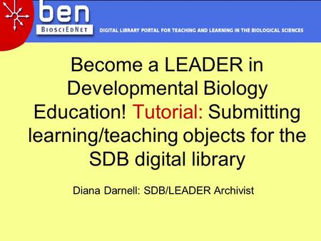 Become a LEADER in Developmental Biology Education! Tutorial: Submitting learning/teaching objects for the SDB digital library Diana Darnell: SDB/LEADER.