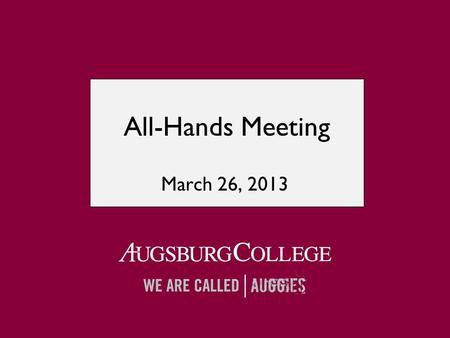 All-Hands Meeting March 26, 2013. Augsburg as both faithful and relevant:  Faithful to our core values liberal arts focus heart of the city grounded.