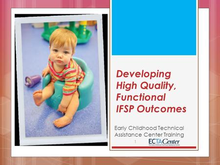 Developing High Quality, Functional IFSP Outcomes Early Childhood Technical Assistance Center Training 1.