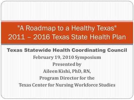 Texas Statewide Health Coordinating Council February 19, 2010 Symposium Presented by Aileen Kishi, PhD, RN, Program Director for the Texas Center for Nursing.