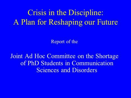Crisis in the Discipline: A Plan for Reshaping our Future Report of the Joint Ad Hoc Committee on the Shortage of PhD Students in Communication Sciences.
