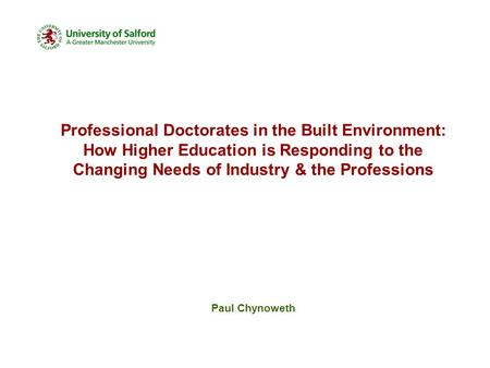 Professional Doctorates in the Built Environment: How Higher Education is Responding to the Changing Needs of Industry & the Professions Paul Chynoweth.