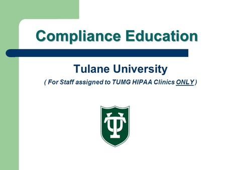 Compliance Education Tulane University ( For Staff assigned to TUMG HIPAA Clinics ONLY )