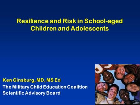 Resilience and Risk in School-aged Children and Adolescents Ken Ginsburg, MD, MS Ed The Military Child Education Coalition Scientific Advisory Board.