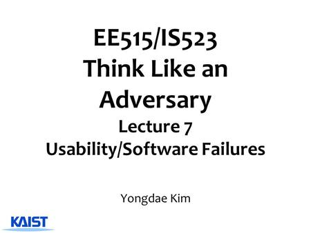 EE515/IS523 Think Like an Adversary Lecture 7 Usability/Software Failures Yongdae Kim.