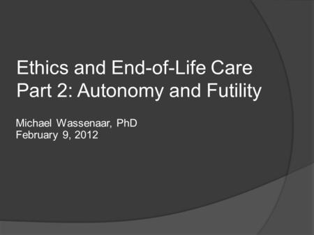 Ethics and End-of-Life Care Part 2: Autonomy and Futility Michael Wassenaar, PhD February 9, 2012.