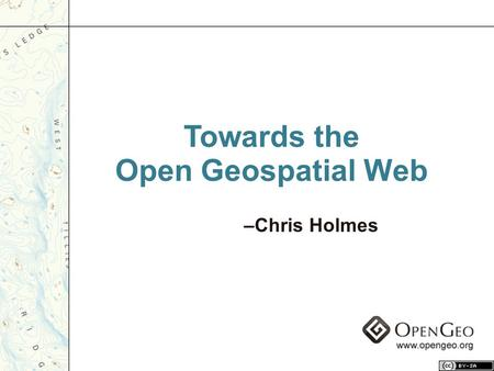 "Towards the Open Geospatial Web –Chris Holmes. ""Architectures of Participation"" – Coined by Tim O'Reilly."