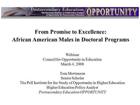 Intro From Promise to Excellence: African American Males in Doctoral Programs Webinar Council for Opportunity in Education March 4, 2008 Tom Mortenson.