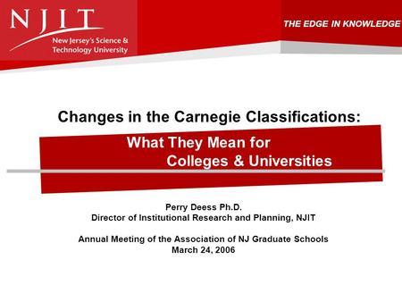 THE EDGE IN KNOWLEDGE Changes in the Carnegie Classifications: What They Mean for Colleges & Universities Perry Deess Ph.D. Director of Institutional Research.