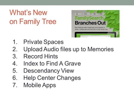 What's New on Family Tree 1.Private Spaces 2.Upload Audio files up to Memories 3.Record Hints 4.Index to Find A Grave 5.Descendancy View 6.Help Center.