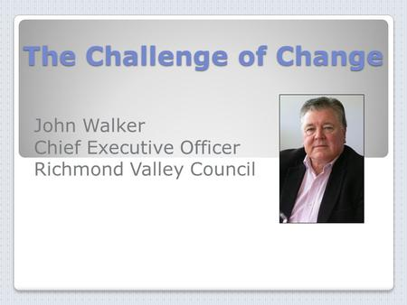 The Challenge of Change John Walker Chief Executive Officer Richmond Valley Council.