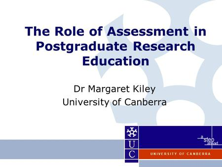 U N I V E R S I T Y O F C A N B E R R A The Role of Assessment in Postgraduate Research Education Dr Margaret Kiley University of Canberra.