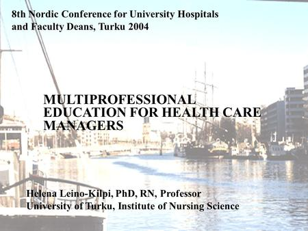 U NIVERSITY OF TURKU 8th Nordic Conference for University Hospitals and Faculty Deans, Turku 2004 Helena Leino-Kilpi, PhD, RN, Professor University of.
