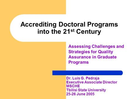 Accrediting Doctoral Programs into the 21 st Century Dr. Luis G. Pedraja Executive Associate Director MSCHE Tbilisi State University 25-26 June 2005 Assessing.