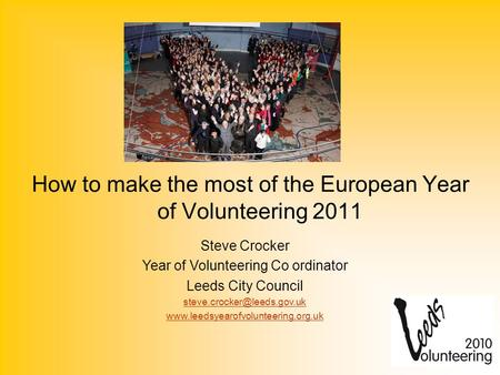 How to make the most of the European Year of Volunteering 2011 Steve Crocker Year of Volunteering Co ordinator Leeds City Council
